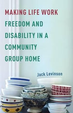 Making Life Work : Freedom and Disability in a Community Group Home - Jack Levinson