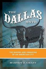 Dallas Myth : The Making and Unmaking of an American City - Harvey J. Graff