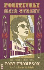 Positively Main Street : Bob Dylan's Minnesota - Toby Thompson