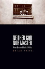 Neither God Nor Master : Robert Bresson and Radical Politics - Brian Price