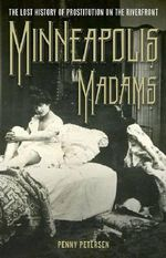 Minneapolis Madams : The Lost History of Prostitution on the Riverfront - Penny Petersen