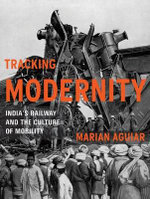 Tracking Modernity : India's Railway and the Culture of Mobility - Marian Aguiar