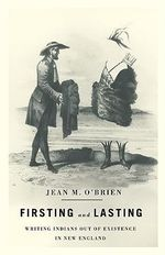 Firsting and Lasting : Writing Indians Out of Existence in New England - Jean M. O'Brien