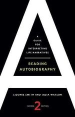 Reading Autobiography : A Guide for Interpreting Life Narratives - Sidonie Smith
