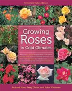 Growing Roses in Cold Climates : Revised and Updated Edition - Richard Hass