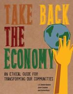 Take Back the Economy : An Ethical Guide for Transforming Our Communities - J.K. Gibson-Graham