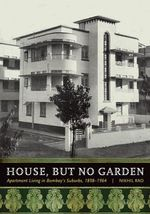 House, But No Garden : Apartment Living in Bombay's Suburbs, 1898-1964 - Nikhil Rao