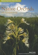 Native Orchids of Minnesota : A Field Guide to the Senses of Your Garden (and Be... - Welby R. Smith