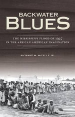 Backwater Blues : The Mississippi Flood of 1927 in the African American Imagination - Richard M. Mizelle