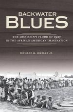 Backwater Blues : The Mississippi Flood of 1927 in the African American Imagination - Richard M. Mizelle, Jr.