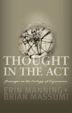 Thought in the Act : Passages in the Ecology of Experience - Erin Manning