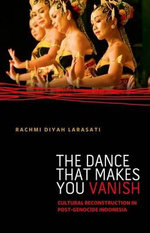 The Dance That Makes You Vanish : Cultural Reconstruction in Post-Genocide Indonesia - Rachmi Diyah Larasati