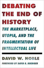 Debating the End of History : The Marketplace, Utopia, and the Fragmentation of Intellectual Life - David W. Noble