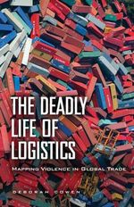 The Deadly Life of Logistics : Mapping Violence in Global Trade - Deborah Cowen