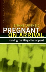 Pregnant on Arrival : Making the Illegal Immigrant - Eithne Luibheid