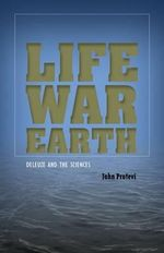 Life, War, Earth : Deleuze and the Sciences - John Protevi