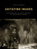 Agitating Images : Photography Against History in Indigenous Siberia - Craig Campbell