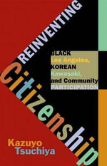 Reinventing Citizenship : Black Los Angeles, Korean Kawasaki, and Community Participation - Kazuyo Tsuchiya