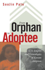 From Orphan to Adoptee : U.S. Empire and Genealogies of Korean Adoption - ShooJin Pate