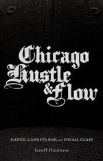 Chicago Hustle and Flow : Gangs, Gangsta Rap, and Social Class - Geoff Harkness
