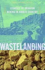 Wastelanding : Legacies of Uranium Mining in Navajo Country - Traci Brynne Voyles