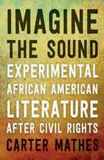 Imagine the Sound : Experimental African American Literature After Civil Rights - Carter Mathes