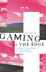 Gaming at the Edge : Sexuality and Gender at the Margins of Gamer Culture - Adrienne Shaw