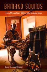 Bamako Sounds : The Afropolitan Ethics of Malian Music - Ryan Thomas Skinner