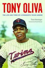 Tony Oliva : The Life and Times of a Minnesota Twins Legend - Thom Henninger