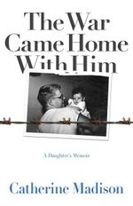 The War Came Home with Him : A Daughter's Memoir - Catherine Madison