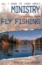 All I Need to Know about Ministry I Learned from Fly Fishing - Myrlene L J Hamilton
