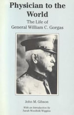 Physician to the World : The Life of General William C. Gorgas - John M. Gibson