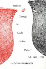 Stability and Change in Guale Indian Pottery, 1300-1702 : Transforming Traditions - Rebecca A. Saunders