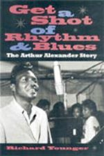 Get a Shot of Rhythm and Blues : The Arthur Alexander Story - Richard Younger