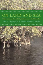 On Land and Sea : Native American Uses of Biological Resources in the West Indies - Lee A. Newsom