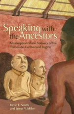 Speaking with the Ancestors : Mississippian Stone Statuary of the Tennessee-Cumberland Region - Kevin E. Smith