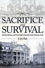 Sacrifice and Survival : Identity, Mission, and Jesuit Higher Education in the American South - R. Eric Platt