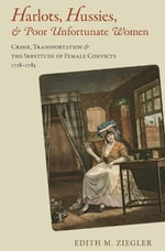 Harlots, Hussies, and Poor Unfortunate Women : Crime, Transportation, and the Servitude of Female Convicts, 1718-1783 - Edith M. Ziegler