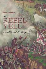 The Rebel Yell : A Cultural History - Craig A. Warren
