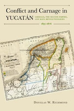 Conflict and Carnage in Yucatan : Liberals, the Second Empire, and Maya Revolutionaries, 1855-1876 - Douglas W. Richmond