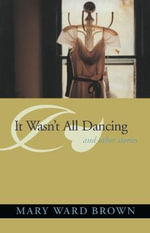 It Wasn't All Dancing : And Other Stories - Mary Ward Brown