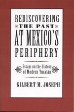 Rediscovering the Past at Mexico's Periphery : Essays on the History of Modern Yucatan - Gilbert Joseph