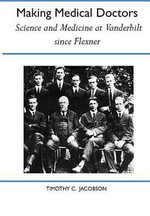 Making Medical Doctors : Science and Medicine at Vanderbilt Since Flexner - Timothy Jacobson