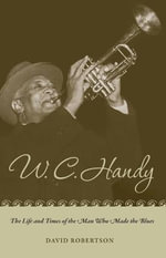 W.C. Handy : The Life and Times of the Man Who Made the Blues - David Robertson