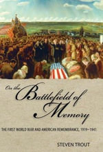 On the Battlefield of Memory : The First World War and American Remembrance, 1919-1941 - Steven Trout