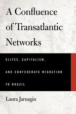 A Confluence of Transatlantic Networks : Elites, Capitalism, and Confederate Migration to Brazil - Laura Jarnagin