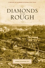 Diamonds in the Rough : A History of Alabama's Cahaba Coal Field - Dr James Sanders Day