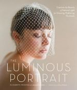 The Luminous Portrait : Capture the Beauty of Natural Light for Glowing, Flattering Photographs - Elizabeth Messina