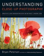 Understanding Close-up Photography : Creative Close Encounters with or without a Macro Lens - Bryan Peterson