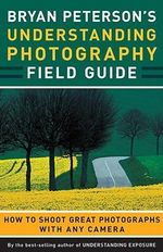 Bryan Peterson's Understanding Photography Field Guide : How to Shoot Great Photographs with Any Camera - Bryan Peterson